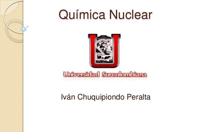 Química Nuclear<br />Iván Chuquipiondo Peralta<br />