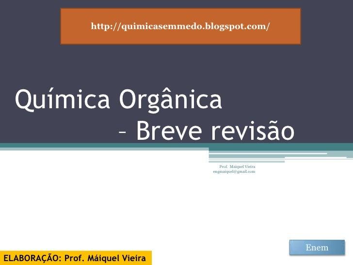 Química Orgânica – Breve revisão<br />Prof.  Maiquel Vieira  engmaiquel@gmail.com<br />http://quimicasemmedo.blogspot.com/...