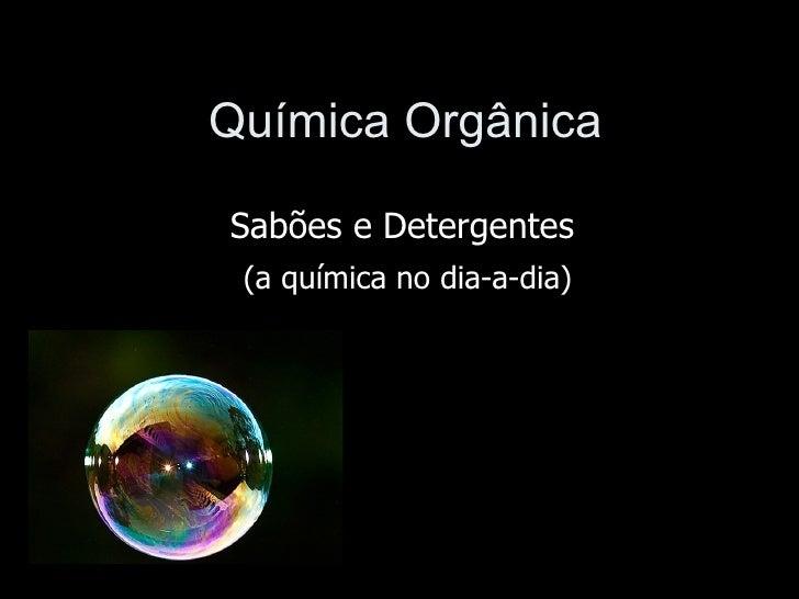 Química OrgânicaSabões e Detergentes (a química no dia-a-dia)
