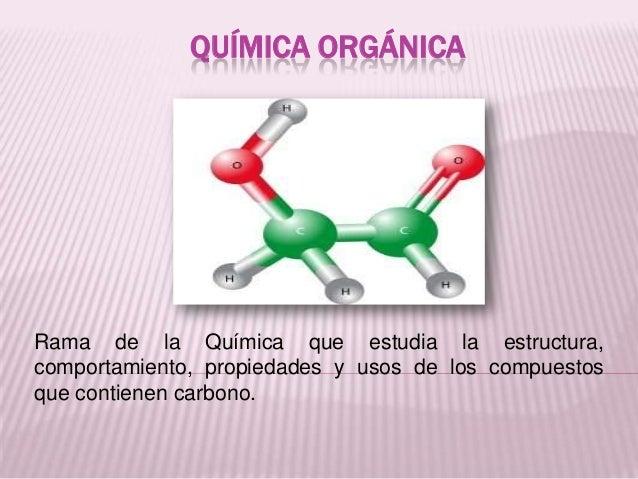 QUÍMICA ORGÁNICA  Rama de la Química que estudia la estructura, comportamiento, propiedades y usos de los compuestos que c...