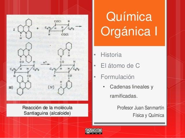Química Orgánica I Profesor Juan Sanmartín Física y Química • Historia • El átomo de C • Formulación • Cadenas lineales y ...
