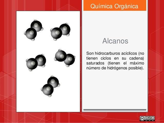 Química Orgánica Alcanos Son hidrocarburos acíclicos (no tienen ciclos en su cadena) saturados (tienen el máximo número de...