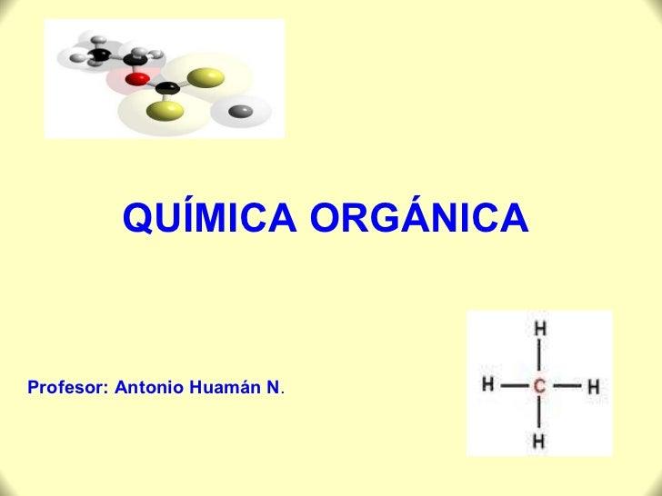 QUÍMICA ORGÁNICA Profesor: Antonio Huamán N .
