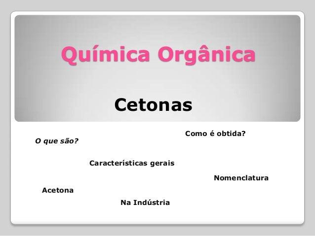 Química Orgânica Cetonas O que são? Como é obtida? Na Indústria Acetona Nomenclatura Características gerais