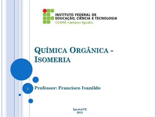 QUÍMICA ORGÂNICA - ISOMERIA Professor: Francisco Ivanildo Iguatu/CE 2013 1