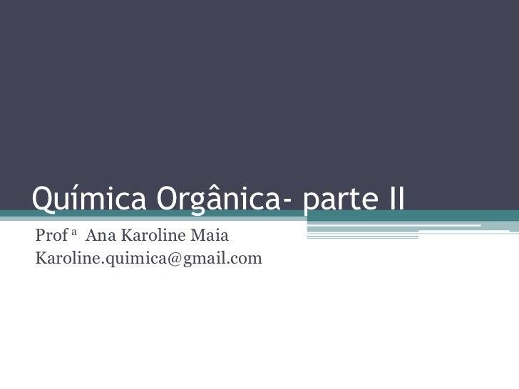 Química Orgânica- parte IIProf a Ana Karoline MaiaKaroline.quimica@gmail.com