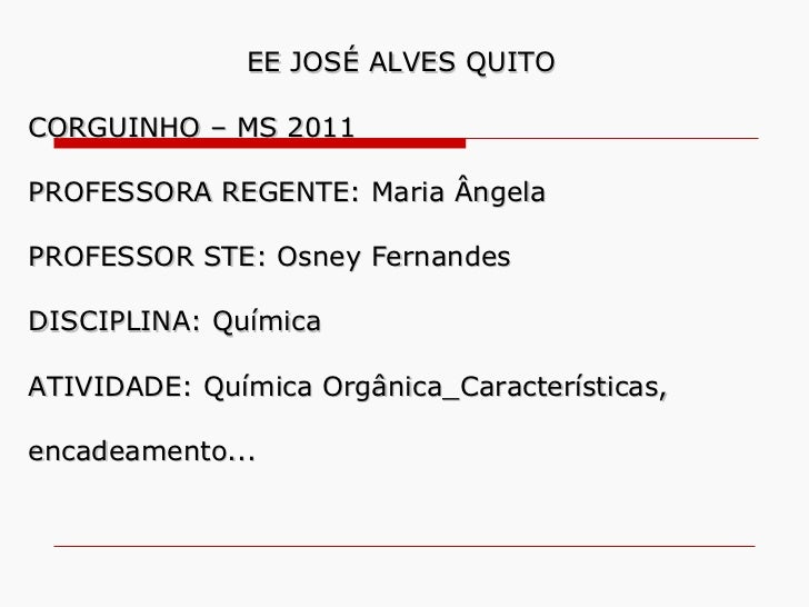 EE JOSÉ ALVES QUITO CORGUINHO – MS 2011 PROFESSORA REGENTE: Maria Ângela  PROFESSOR STE: Osney Fernandes DISCIPLINA: Quími...