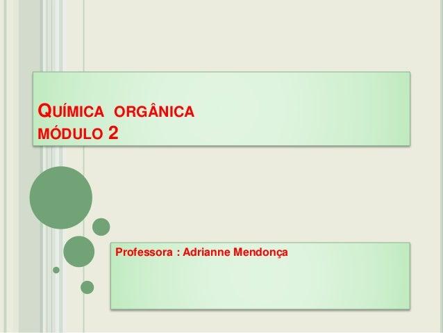 QUÍMICA ORGÂNICA MÓDULO 2 Professora : Adrianne Mendonça