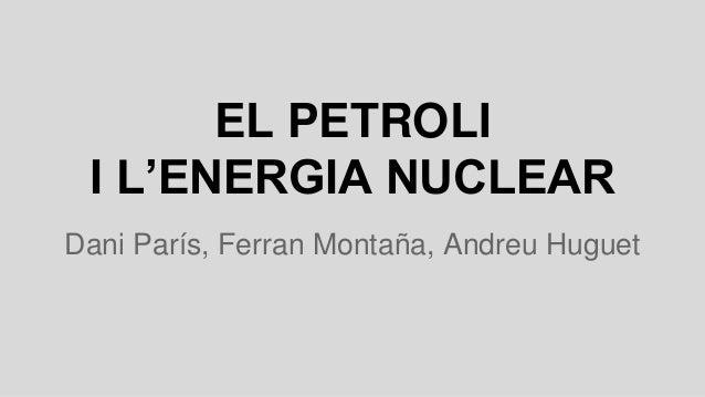 EL PETROLI I L'ENERGIA NUCLEAR Dani París, Ferran Montaña, Andreu Huguet