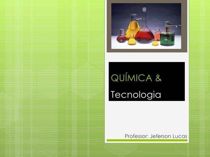 QUÍMICA &  Tecnologia Professor: Jeferson Lucas