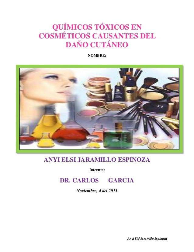 QUÍMICOS TÓXICOS EN COSMÉTICOS CAUSANTES DEL DAÑO CUTÁNEO NOMBRE:  ANYI ELSI JARAMILLO ESPINOZA Docente:  DR. CARLOS  GARC...