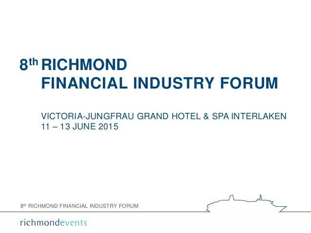 8th RICHMOND FINANCIAL INDUSTRY FORUM 8th RICHMOND FINANCIAL INDUSTRY FORUM VICTORIA-JUNGFRAU GRAND HOTEL & SPA INTERLAKEN...