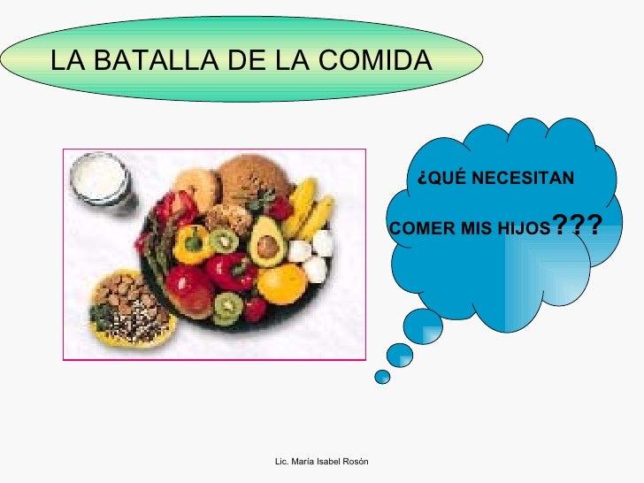 Lic. María Isabel Rosón LA BATALLA DE LA COMIDA ¿ QUÉ NECESITAN COMER MIS HIJOS ???