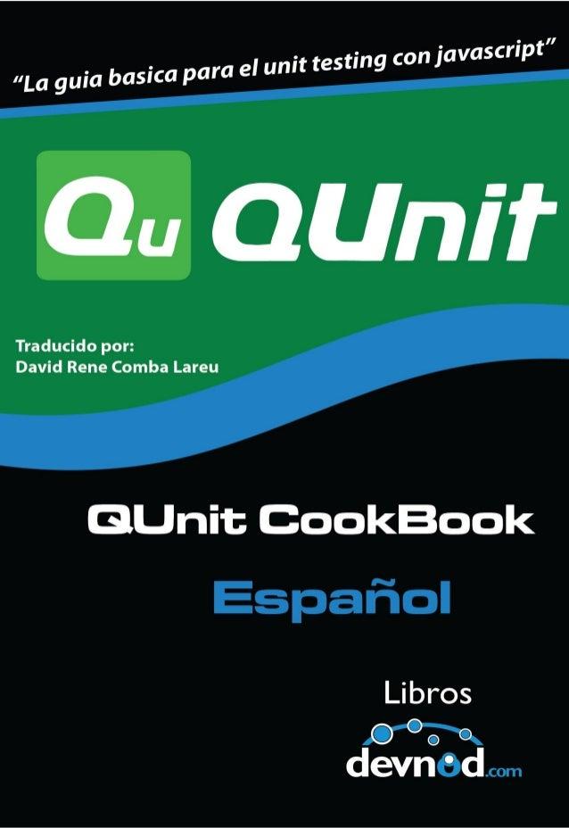 QUnit Cookbook En Españoldavid rene comba lareuThis book is for sale athttp://leanpub.com/qunit-cookbook-espanolThis versi...