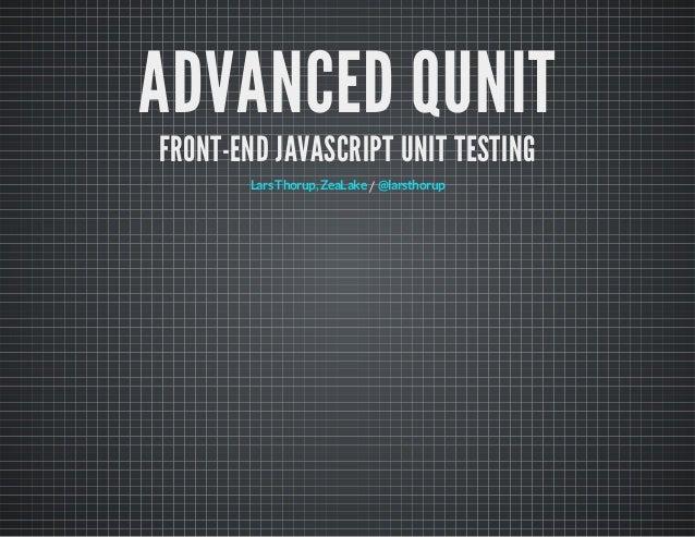 ADVANCED QUNIT FRONT-END JAVASCRIPT UNIT TESTING Lars Thorup, ZeaLake / @larsthorup