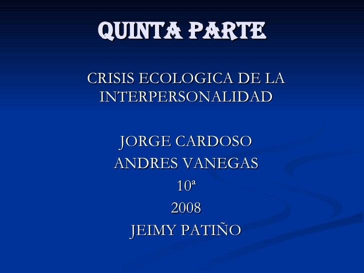 QUINTA PARTE CRISIS ECOLOGICA DE LA INTERPERSONALIDAD JORGE CARDOSO ANDRES VANEGAS 10ª 2008 JEIMY PATIÑO