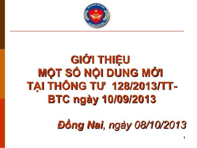 GIỚI THIỆU MỘT SỐ NỘI DUNG MỚI TẠI THÔNG TƯ 128/2013/TTBTC ngày 10/09/2013 Đồng Nai, ngày 08/10/2013 1