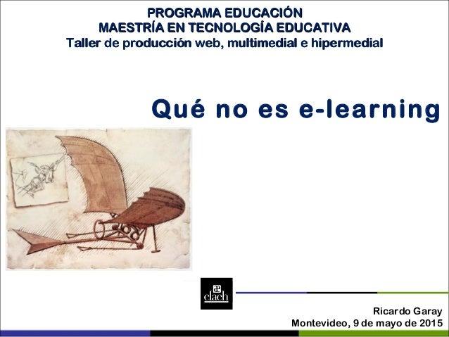 Ricardo Garay Montevideo, 9 de mayo de 2015 Qué no es e-learning PROGRAMA EDUCACIÓNPROGRAMA EDUCACIÓN MAESTRÍA EN TECNOLOG...