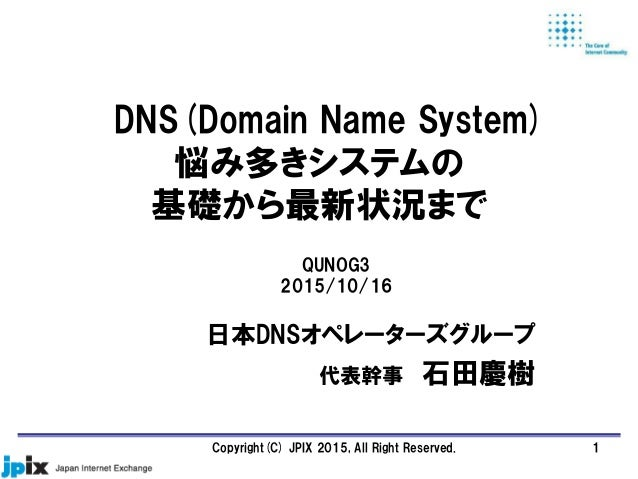 DNS(Domain Name System) 悩み多きシステムの 基礎から最新状況まで 日本DNSオペレーターズグループ 代表幹事 石田慶樹 QUNOG3 2015/10/16 1Copyright(C) JPIX 2015, All Rig...