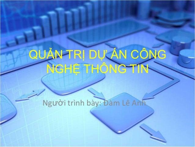 QUẢN TRỊ DỰ ÁN CÔNG NGHỆ THÔNG TIN Người trình bày: Đàm Lê Anh