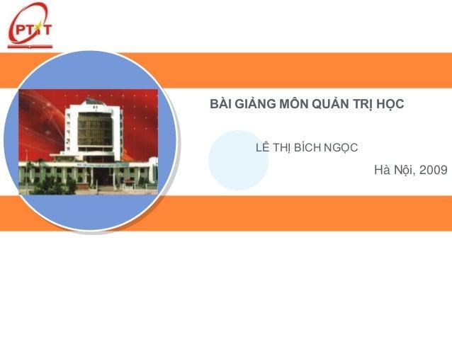 BÀI GIẢNG MÔN QUẢN TRỊ HỌC      LÊ THỊ BÍCH NGỌC                         Hà Nội, 2009