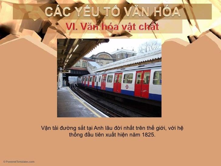 CÁC YẾU TỐ VĂN HÓA<br />VI. Vănhóavậtchất<br />Vận tải đường sắt tại Anh lâu đời nhất trên thế giới, với hệ thống đầu tiên...