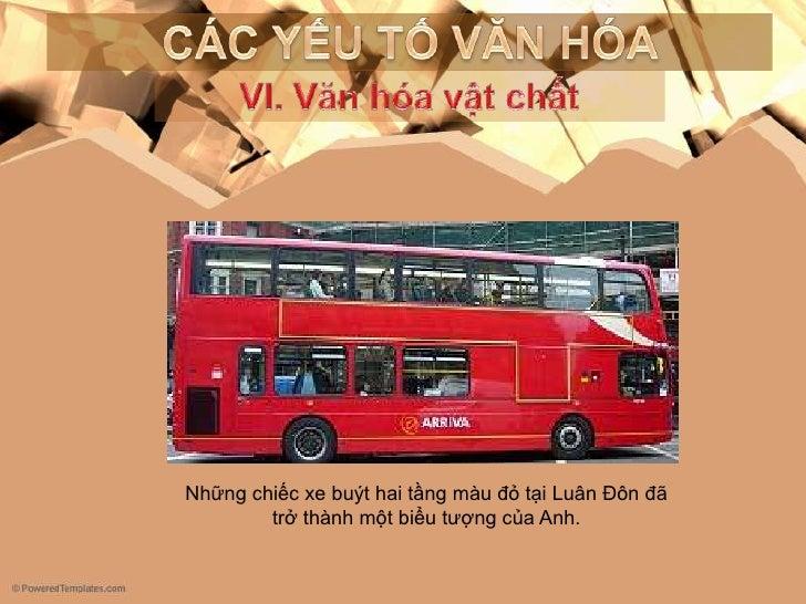 CÁC YẾU TỐ VĂN HÓA<br />VI. Vănhóavậtchất<br />Những chiếc xe buýt hai tầng màu đỏ tại Luân Đôn đã trở thành một biểu tượn...
