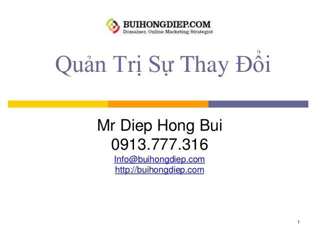 Quản Trị Sự Thay Đổi Mr Diep Hong Bui 0913.777.316 Info@buihongdiep.com http://buihongdiep.com 1