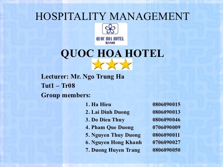 HOSPITALITY MANAGEMENT QUOC HOA HOTEL Lecturer: Mr. Ngo Trung Ha Tut1 – Tr08 Group members: 1.  Ha Hieu  0806090015 2. Lai...