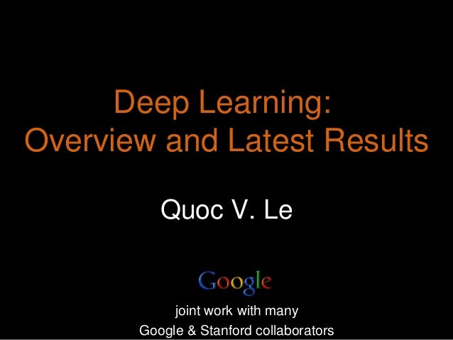 Quoc V. Le Deep Learning: Overview and Latest Results joint work with many Google & Stanford collaborators