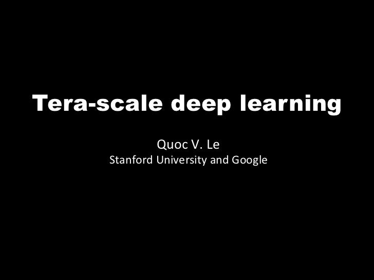 Tera-scale deep learning                 Quoc V. Le      Stanford University and Google