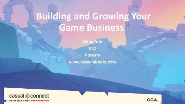 Building and Growing Your Game Business Quoc Tran CTO Possum www.possumbooks.com