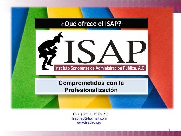 Comprometidos con la Profesionalización 1 Tels. (662) 3 12 62 75 Isap_ac@hotmail.com www.isapac.org ¿Qué ofrece el ISAP?