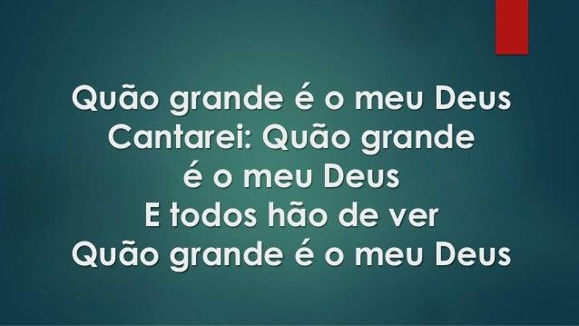 Quão grande é o meu Deus Cantarei: Quão grande é o meu Deus E todos hão de ver Quão grande é o meu Deus