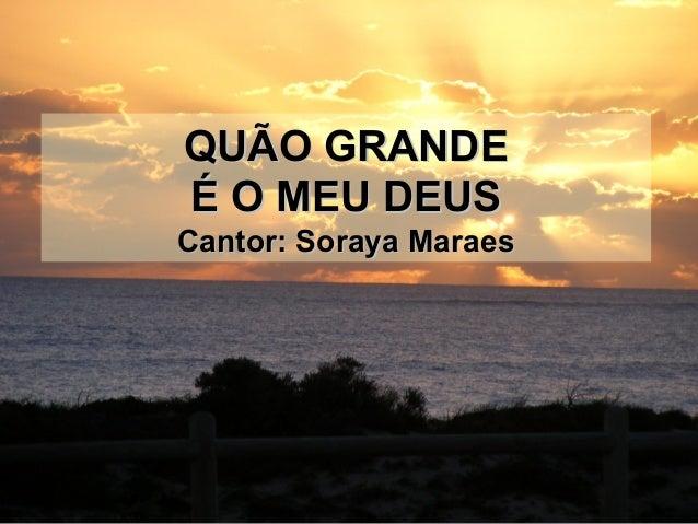 QUÃO GRANDEQUÃO GRANDE É O MEU DEUSÉ O MEU DEUS Cantor: Soraya MaraesCantor: Soraya Maraes