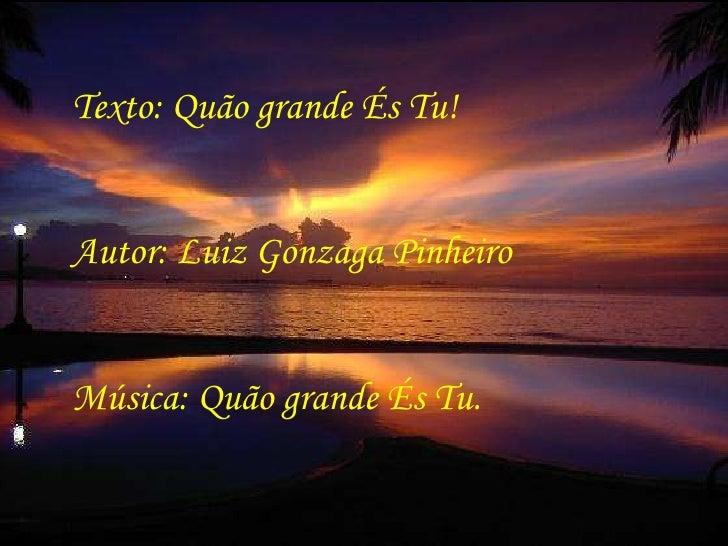 Texto: Quão grande És Tu! Autor: Luiz Gonzaga Pinheiro Música: Quão grande És Tu.