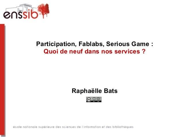 Participation, Fablabs, Serious Game : Quoi de neuf dans nos services ? Raphaëlle Bats