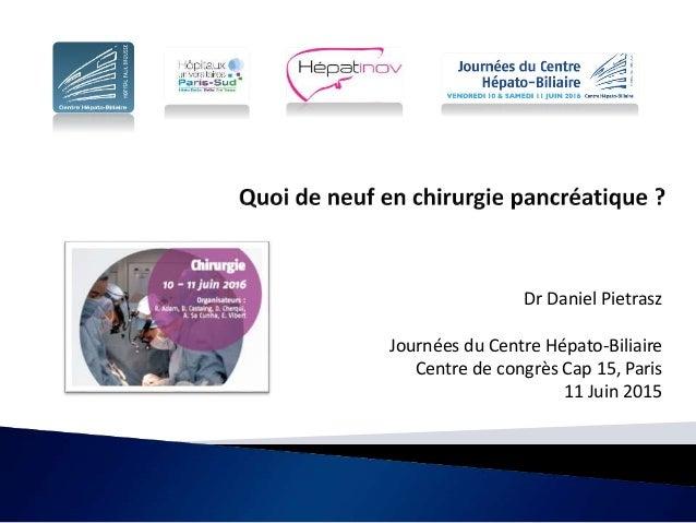 Dr Daniel Pietrasz Journées du Centre Hépato-Biliaire Centre de congrès Cap 15, Paris 11 Juin 2015