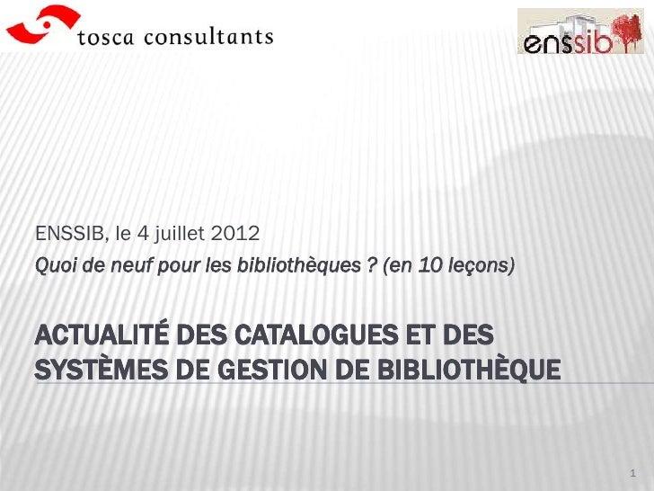ENSSIB, le 4 juillet 2012Quoi de neuf pour les bibliothèques ? (en 10 leçons)ACTUALITÉ DES CATALOGUES ET DESSYSTÈMES DE GE...