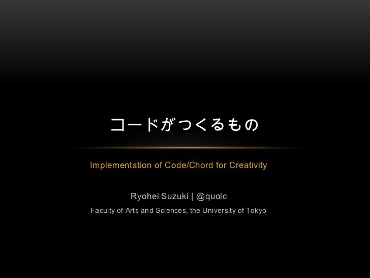 Implementation of Code/Chord for Creativity<br />Ryohei Suzuki | @quolc<br />Faculty of Arts and Sciences, the University ...