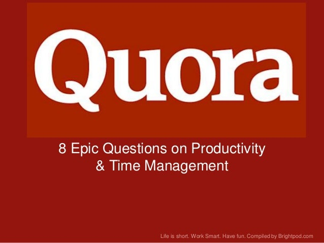 Quora 8 Epic Questions on Productivity & Time Management  Life is short. Work Smart. Have fun. Compiled by Brightpod.com