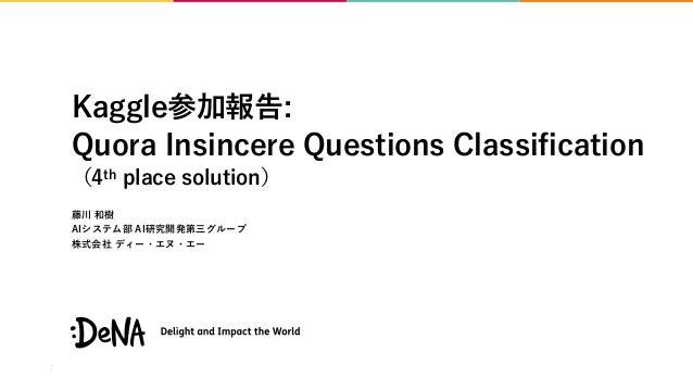 Kaggle参加報告: Quora Insincere Questions Classification (4th place solution) 藤川 和樹 AIシステム部 AI研究開発第三グループ 株式会社 ディー・エヌ・エー