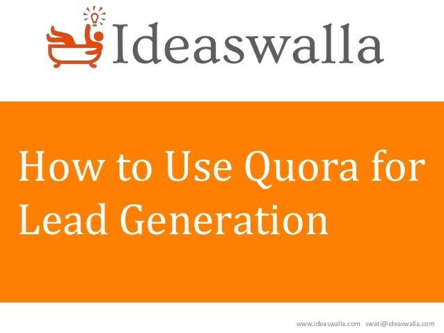 www.ideaswalla.com swati@ideaswalla.com How to Use Quora for Lead Generation