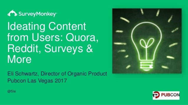 Ideating Content from Users: Quora, Reddit, Surveys & More Eli Schwartz, Director of Organic Product Pubcon Las Vegas 2017...