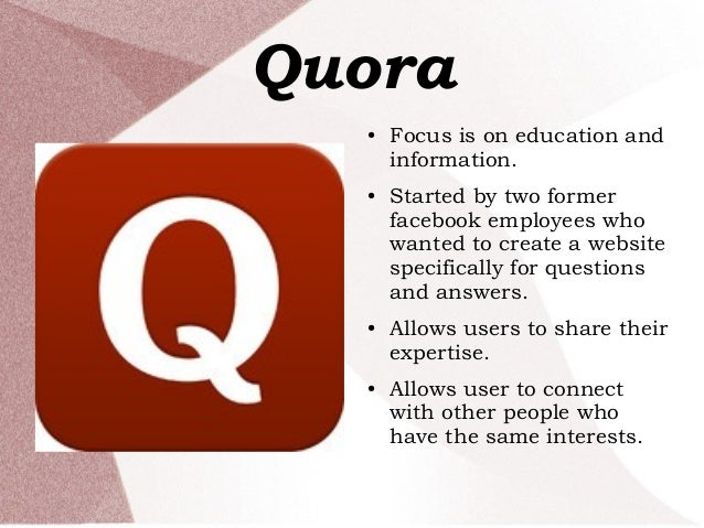 Quora ● Focus is on education and information. ● Started by two former facebook employees who wanted to create a website s...