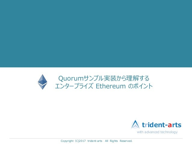Quorumサンプル実装から理解する エンタープライズ Ethereum のポイント Copyright(C)2017 trident-arts All Rights Reserved. with advanced technology tri...