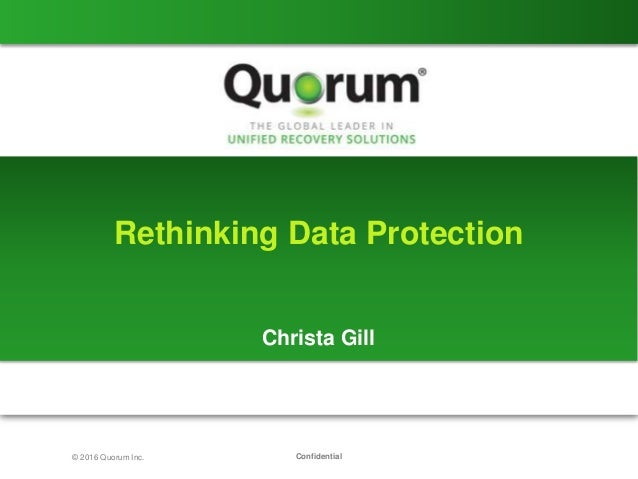 Confidential© 2016 Quorum Inc. Rethinking Data Protection Christa Gill