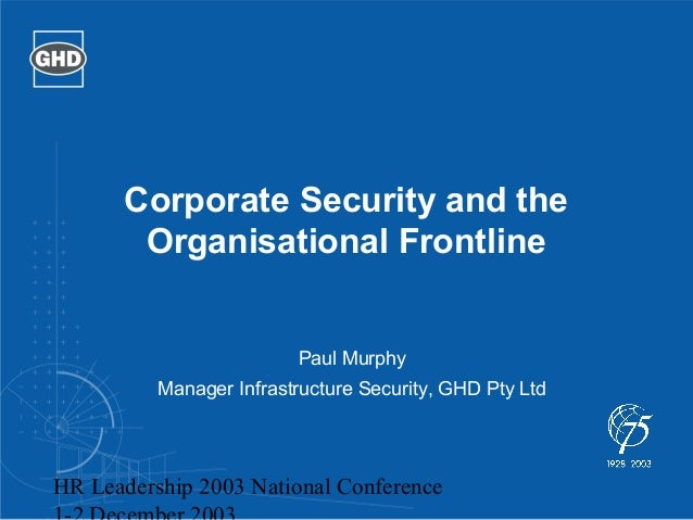 Corporate Security and the  Organisational Frontline  Paul Murphy  Manager Infrastructure Security, GHD Pty Ltd  HR Leader...
