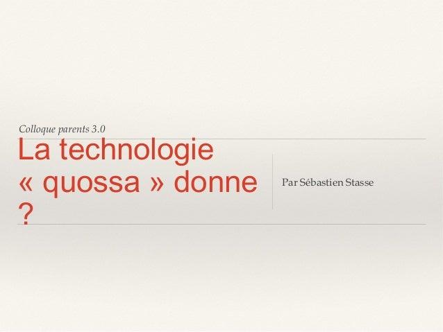Colloque parents 3.0  La technologie «quossa» donne ?  Par Sébastien Stasse