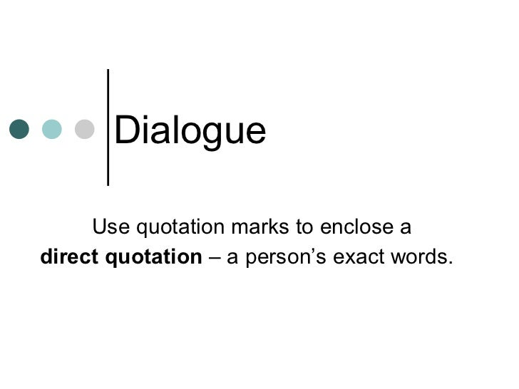 Dialogue Use quotation marks to enclose a  direct quotation  – a person's exact words.